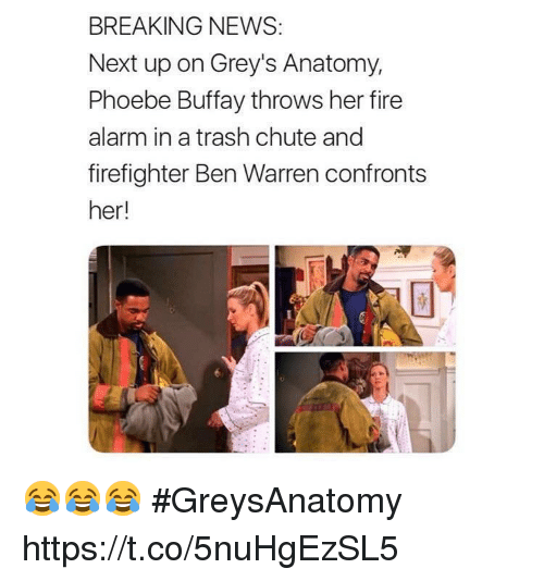 Fire, Memes, and News: BREAKING NEWS:  Next up on Grey's Anatomy,  Phoebe Buffay throws her fire  alarm in a trash chute and  firefighter Ben Warren confronts  her! 😂😂😂 #GreysAnatomy https://t.co/5nuHgEzSL5