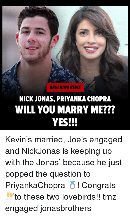 Memes, News, and Breaking News: BREAKING NEWS  NICK JONAS, PRIYANKA CHOPRA  WILL YOU MARRY ME???  YES!!! Kevin's married, Joe's engaged and NickJonas is keeping up with the Jonas' because he just popped the question to PriyankaChopra 💍! Congrats 🥂to these two lovebirds!! tmz engaged jonasbrothers