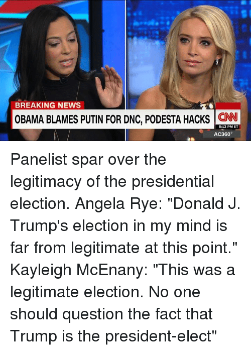 "presidential elections: BREAKING NEWS  OBAMA BLAMES PUTIN FOR DNC, PODESTA HACKS  8:13 PM ET  AC360° Panelist spar over the legitimacy of the presidential election.  Angela Rye: ""Donald J. Trump's election in my mind is far from legitimate at this point."" Kayleigh McEnany: ""This was a legitimate election. No one should question the fact that Trump is the president-elect"""