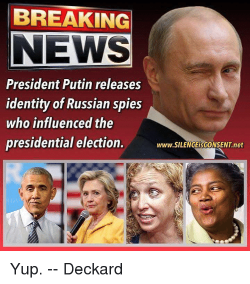 presidential elections: BREAKING  NEWS  President Putin releases  identity of Russian spies  who influenced the  presidential election.  www.SILENGEisGONSENT net Yup.  -- Deckard
