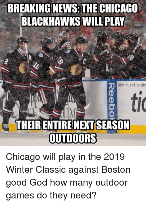 Blackhawks, Chicago, and God: BREAKING NEWS: THE CHICAGO  BLACKHAWKS WILL PLAY  @nhl ref_logic  ti  (0  THEIR ENTIRE NEXTSEASON  OUTDOORS Chicago will play in the 2019 Winter Classic against Boston good God how many outdoor games do they need?