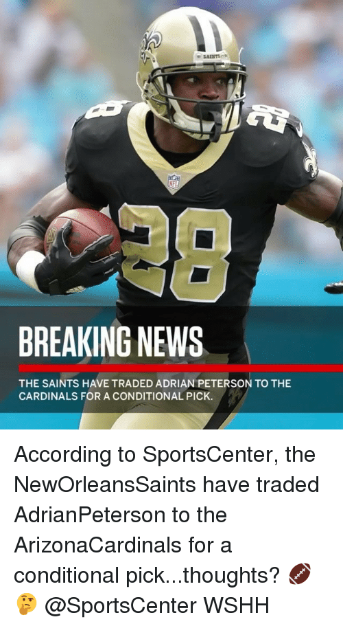 Adrian Peterson, Memes, and News: BREAKING NEWS  THE SAINTS HAVE TRADED ADRIAN PETERSON TO THE  CARDINALS FOR A CONDITIONAL PICK. According to SportsCenter, the NewOrleansSaints have traded AdrianPeterson to the ArizonaCardinals for a conditional pick...thoughts? 🏈 🤔 @SportsCenter WSHH