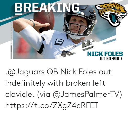 jaguars: BREAKING  NICK FOLES  ט .@Jaguars QB Nick Foles out indefinitely with broken left clavicle. (via @JamesPalmerTV) https://t.co/ZXgZ4eRFET