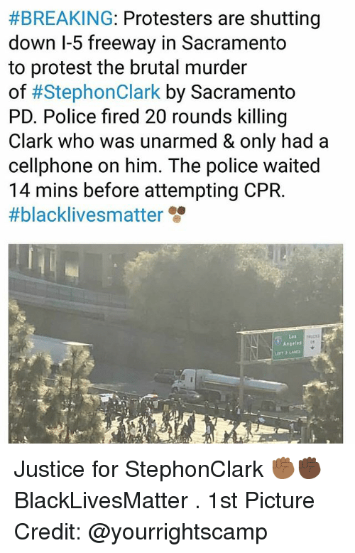 Black Lives Matter:  #BREAKING: Protesters are shutting  down l-5 freeway in Sacramento  to protest the brutal murder  of #StephonClark by Sacramento  PD. Police fired 20 rounds killing  Clark who was unarmed & only had a  cellphone on him. The police waited  14 mins before attempting CPR.  #blacklivesmatter  Las  Angeles Justice for StephonClark ✊🏾✊🏿 BlackLivesMatter . 1st Picture Credit: @yourrightscamp