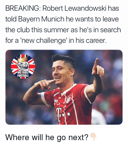 lewandowski: BREAKING: Robert Lewandowski has  told Bayern Munich he wants to leave  the club this summer as he's in search  for a new challenge' in his career  WE TROLL  FOOTBALL Where will he go next?👇🏻