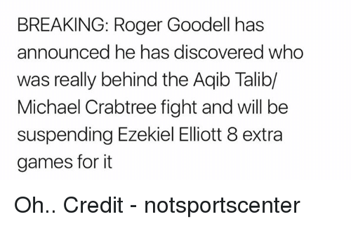 Goodell: BREAKING: Roger Goodell has  announced he has discovered who  was really behind the Aqib Talib/  Michael Crabtree fight and will be  suspending Ezekiel Eliott 8 extra  games for it Oh..  Credit - notsportscenter