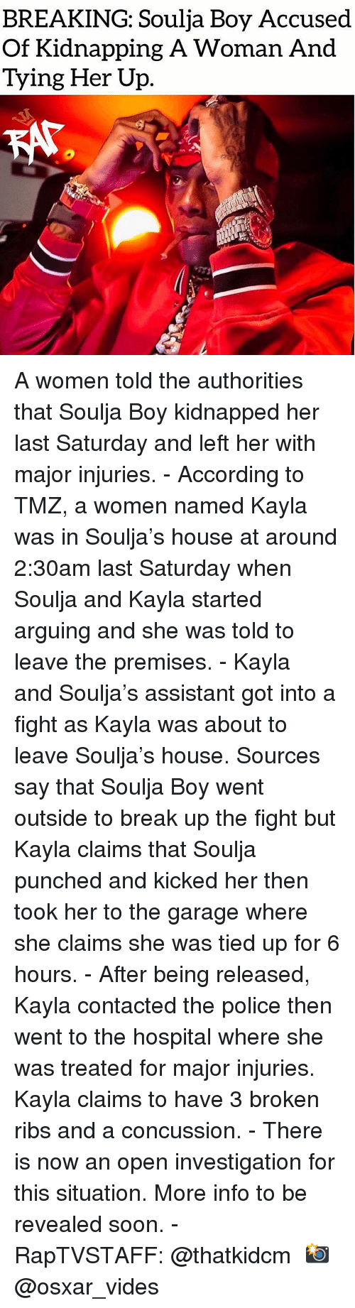Concussion, Memes, and Police: BREAKING: Soulja Boy Accused  Of Kidnapping A Woman And  Tying Her Up. A women told the authorities that Soulja Boy kidnapped her last Saturday and left her with major injuries.⁣ -⁣ According to TMZ, a women named Kayla was in Soulja's house at around 2:30am last Saturday when Soulja and Kayla started arguing and she was told to leave the premises.⁣ -⁣ Kayla and Soulja's assistant got into a fight as Kayla was about to leave Soulja's house. Sources say that Soulja Boy went outside to break up the fight but Kayla claims that Soulja punched and kicked her then took her to the garage where she claims she was tied up for 6 hours.⁣ -⁣ After being released, Kayla contacted the police then went to the hospital where she was treated for major injuries. Kayla claims to have 3 broken ribs and a concussion.⁣ -⁣ There is now an open investigation for this situation. More info to be revealed soon.⁣ -⁣ RapTVSTAFF: @thatkidcm⁣ 📸 @osxar_vides