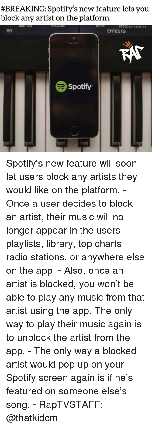 Memes, Music, and Pop:  #BREAKING: Spotify's new feature lets you  block any artist on the platform.  SUSTAIN  RELEASE  MODE  SPEED/INTENSITY  EG  EFFECTS  Spotify Spotify's new feature will soon let users block any artists they would like on the platform. - Once a user decides to block an artist, their music will no longer appear in the users playlists, library, top charts, radio stations, or anywhere else on the app. - Also, once an artist is blocked, you won't be able to play any music from that artist using the app. The only way to play their music again is to unblock the artist from the app. - The only way a blocked artist would pop up on your Spotify screen again is if he's featured on someone else's song. - RapTVSTAFF: @thatkidcm