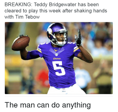 Tebowing: BREAKING: Teddy Bridgewater has been  cleared to play this week after shaking hands  with Tim Tebow  Kings The man can do anything