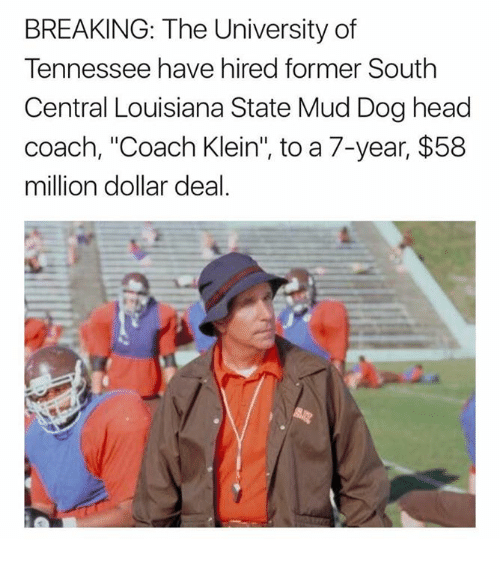 "Head, Nfl, and Louisiana: BREAKING: The University of  Tennessee have hired former South  Central Louisiana State Mud Dog head  coach, ""Coach Klein"", to a 7-year, $58  million dollar deal."