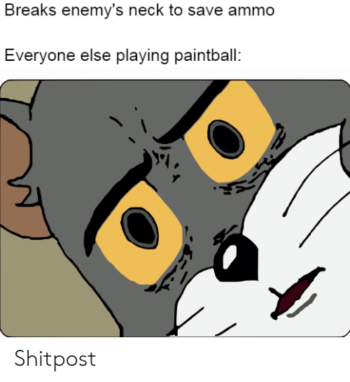Paintball, Everyone, and Neck: Breaks enemy's neck to save ammo  Everyone else playing paintball: Shitpost
