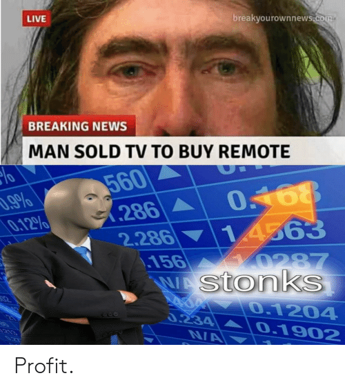 remote: breakyourownnews.com  LIVE  BREAKING NEWS  MAN SOLD TV TO BUY REMOTE  560  286  .9%  0.12%  14563  2.286  .156  WAStonks  0287  02  0.1204  0.234  0.1902  213  0ZT  NA Profit.