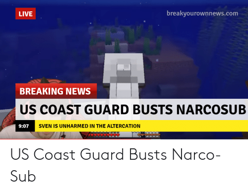 narco: breakyourownnews.com  LIVE  BREAKING NEWS  US COAST GUARD BUSTS NARCOSUB  SVEN IS UNHARMED IN THE ALTERCATION  9:07 US Coast Guard Busts Narco-Sub
