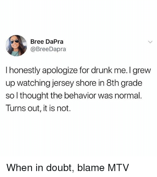 Drunk, Memes, and Mtv: Bree DaPra  @BreeDapra  I honestly apologize for drunk me. I grew  up watching jersey shore in 8th grade  so l thought the behavior was normal.  Turns out, it is not. When in doubt, blame MTV