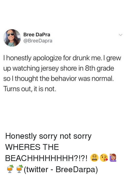 Drunk, Memes, and Sorry: Bree DaPra  @BreeDapra  I honestly apologize for drunk me. I grew  up watching jersey shore in 8th grade  so l thought the behavior was normal.  Turns out, it is not. Honestly sorry not sorry WHERES THE BEACHHHHHHHH?!?! 😩😘🙋🏽‍♀️🍹🍹(twitter - BreeDarpa)
