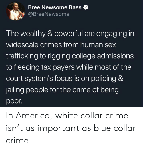 tax: Bree Newsome Bass  @BreeNewsome  The wealthy & powerful are engaging in  widescale crimes from human sex  trafficking to rigging college admissions  to fleecing tax payers while most of the  court system's focus is on policing &  jailing people for the crime of being  poor In America, white collar crime isn't as important as blue collar crime