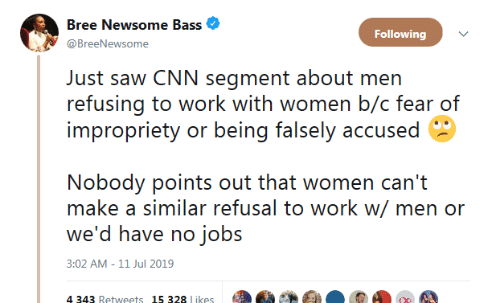 cnn.com, Saw, and Work: Bree Newsome Bass  Following  @BreeNewsome  Just saw CNN segment about men  refusing to work with women b/c fear of  impropriety or being falsely accused  Nobody points out that women can't  make a similar refusal to work w/ men or  we'd have no jobs  3:02 AM -11 Jul 2019  4 343 Retweets 15 328 likes