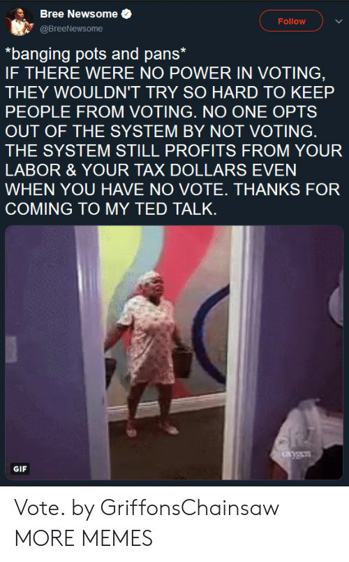 Dank, Gif, and Memes: Bree Newsome .  @BreeNewsome  Follow  *banging pots and pans*  IF THERE WERE NO POWER IN VOTING,  THEY WOULDN'T TRY SO HARD TO KEEP  PEOPLE FROM VOTING. NO ONE OPTS  OUT OF THE SYSTEM BY NOT VOTING.  THE SYSTEM STILL PROFITS FROM YOUR  LABOR & YOUR TAX DOLLARS EVEN  WHEN YOU HAVE NO VOTE. THANKS FOR  COMING TO MY TED TALK  GIF Vote. by GriffonsChainsaw MORE MEMES