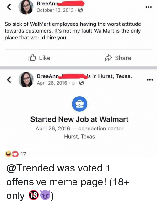 meme page: BreeAn  October 13, 2013  So sick of WalMart employees having the worst attitude  towards customers. It's not my fault WalMart is the only  place that would hire you  Like  Share  BreeAnnis in Hurst, Texas.  April 26, 2016 .  Started New Job at Walmart  April 26, 2016 connection center  Hurst, Texas  2K @Trended was voted 1 offensive meme page! (18+ only 🔞😈)