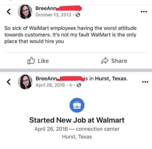 The Worst, Walmart, and Texas: BreeAnn  October 13, 2013  So sick of WalMart employees having the worst attitude  towards customers. It's not my fault WalMart is the only  place that would hire you  Like  Share  is in Hurst, Texas.  BreeAnn  April 26, 2016 o  Started New Job at Walmart  April 26, 2016connection center  Hurst, Texas