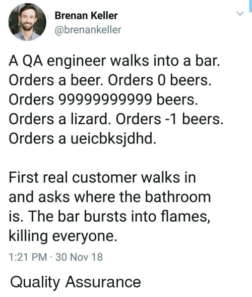 Beer, Asks, and Engineer: Brenan Keller  @brenankeller  A QA engineer walks into a bar.  Orders a beer. Orders 0 beers  Orders 99999999999 beers.  Orders a lizard. Orders -1 beers  Orders a ueicbksidha  First real customer walks in  and asks where the bathroom  is. The bar bursts into flames,  Killing everyone.  1:21 PM 30 Nov 18 Quality Assurance