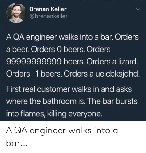 lizard: Brenan Keller  @brenankeller  A QA engineer walks into a bar. Orders  a beer. Orders 0 beers. Orders  99999999999 beers. Orders a lizard.  Orders -1 beers. Orders a ueicbksjdhd.  First real customer walks in and asks  where the bathroom is. The bar bursts  into flames, killing everyone. A QA engineer walks into a bar…