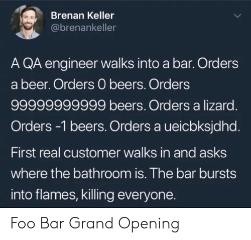 Grand: Brenan Keller  @brenankeller  A QA engineer walks into a bar. Orders  a beer. Orders 0 beers. Orders  99999999999 beers. Orders a lizard.  Orders-1 beers. Orders a ueicbksjdhd.  First real customer walks in and asks  where the bathroom is. The bar bursts  into flames, killing everyone. Foo Bar Grand Opening