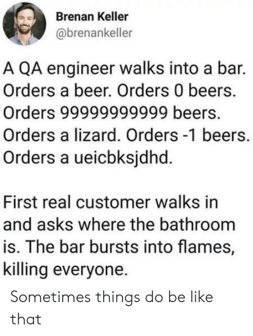 lizard: Brenan Keller  @brenankeller  A QA engineer walks into a bar.  Orders a beer. Orders 0 beers.  Orders 99999999999 beers.  Orders a lizard. Orders -1 beers.  Orders a ueicbksjdhd.  First real customer walks in  and asks where the bathroom  is. The bar bursts into flames,  killing everyone Sometimes things do be like that