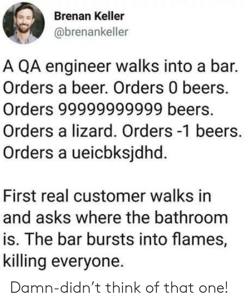 lizard: Brenan Keller  @brenankeller  A QA engineer walks into a bar.  Orders a beer. Orders 0 beers.  Orders 99999999999 beers.  Orders a lizard. Orders -1 beers.  Orders a ueicbksjdhd.  First real customer walks in  and asks where the bathroom  is. The bar bursts into flames,  killing everyone Damn-didn't think of that one!