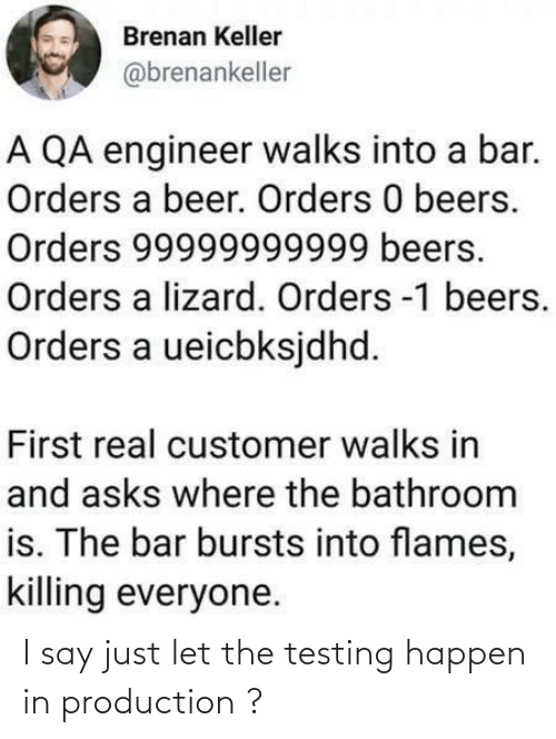 Killing: Brenan Keller  @brenankeller  A QA engineer walks into a bar.  Orders a beer. Orders 0 beers.  Orders 99999999999 beers.  Orders a lizard. Orders -1 beers.  Orders a ueicbksjdhd.  First real customer walks in  and asks where the bathroom  is. The bar bursts into flames,  killing everyone. I say just let the testing happen in production ?