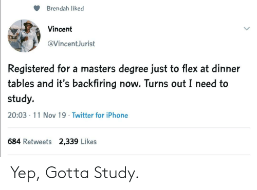 Flexing, Iphone, and Twitter: Brendah liked  Vincent  @VincentJurist  Registered for a masters degree just to flex at dinner  tables and it's backfiring now. Turns out I need to  study.  20:03 11 Nov 19 Twitter for iPhone  684 Retweets 2,339 Likes Yep, Gotta Study.