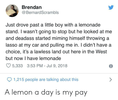 Lemonade: Brendan  BernardScrambls  Just drove past a little boy with a lemonade  stand. I wasn't going to stop but he looked at me  and deadass started miming himself throwing a  lasso at my car and pulling me in. I didn't have a  choice, it's a lawless land out here in the West  but now I have lemonade  5,333 3:53 PM - Jul 9, 2018  1,215 people are talking about this A lemon a day is my pay