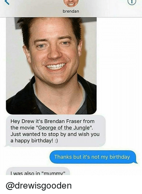 "Birthday, Brendan Fraser, and Happy Birthday: brendan  Hey Drew it's Brendan Fraser from  the movie ""George of the Jungle""  Just wanted to stop by and wish you  a happy birthday! :)  Thanks but it's not my birthday  I was also in ""mummv"" @drewisgooden"