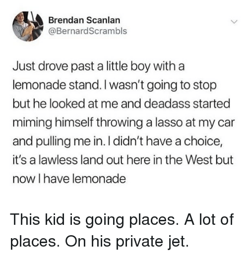 Funny, Deadass, and Lemonade: Brendan Scanlan  @BernardScrambls  Just drove past a little boy witha  lemonade stand. I wasn't going to stop  but he looked at me and deadass started  miming himself throwing a lasso at my car  and pulling me in. I didn't have a choice,  it's a lawless land out here in the West but  now I have lemonade This kid is going places. A lot of places. On his private jet.