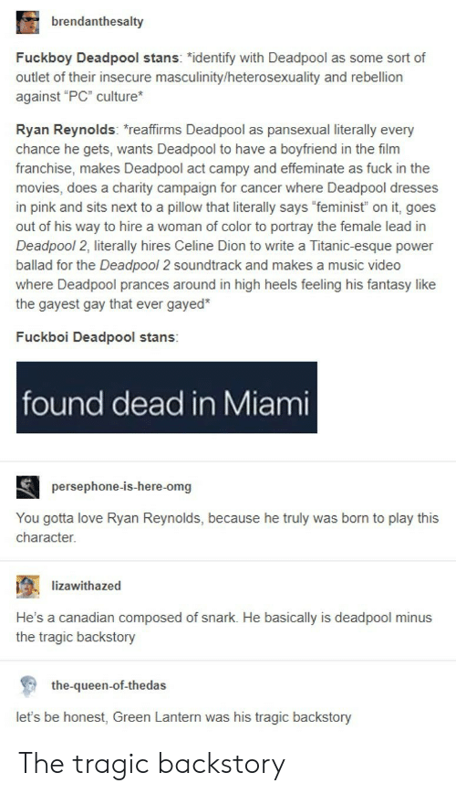 """lantern: brendanthesalty  Fuckboy Deadpool stans: """"identify with Deadpool as some sort of  outlet of their insecure masculinity/heterosexuality and rebellion  against """"PC"""" culture  Ryan Reynolds: reaffirms Deadpool as pansexual literally every  chance he gets, wants Deadpool to have a boyfriend in the film  franchise, makes Deadpool act campy and effeminate as fuck in the  movies, does a charity campaign for cancer where Deadpool dresses  in pink and sits next to a pillow that literally says """"feminist"""" on it, goes  out of his way to hire a woman of color to portray the female lead in  Deadpool 2, literally hires Celine Dion to write a Titanic-esque power  ballad for the Deadpool 2 soundtrack and makes a music video  where Deadpool prances around in high heels feeling his fantasy like  the gayest gay that ever gayed*  Fuckboi Deadpool stans:  found dead in Miami  persephone-is-here-omg  You gotta love Ryan Reynolds, because he truly was born to play this  character.  ; -lizawithazed  .  He's a canadian composed of snark. He basically is deadpool minus  the tragic backstory  the-queen-of-thedas  let's be honest, Green Lantern was his tragic backstory The tragic backstory"""