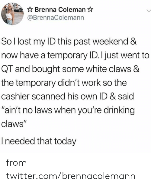 "Dank, Drinking, and Twitter: Brenna Coleman  @BrennaColemann  So I lost my ID this past weekend &  now have a temporary ID. I just went to  QT and bought some white claws &  the temporary didn't work so the  cashier scanned his own ID & said  ""ain't no laws when you're drinking  claws""  Ineeded that today from twitter.com/brennacolemann"