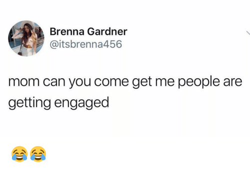 Memes, Mom, and 🤖: Brenna Gardner  @itsbrenna456  mom can you come get me people are  getting engaged 😂😂