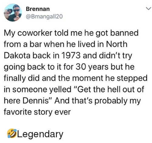 """get the hell out: Brennan  @Bmangall20  My coworker told me he got banned  from a bar when he lived in North  Dakota back in 1973 and didn't try  going back to it for 30 years but he  finally did and the moment he stepped  in someone yelled """"Get the hell out of  here Dennis"""" And that's probably my  favorite story ever 🤣Legendary"""
