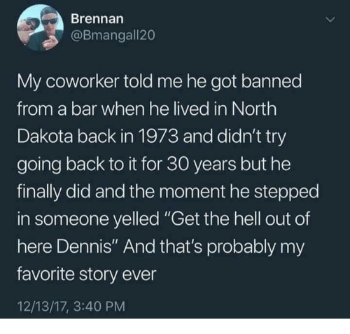 """get the hell out: Brennan  @Bmangall20  My coworker told me he got banned  from a bar when he lived in North  Dakota back in 1973 and didn't try  going back to it for 30 years but he  finally did and the moment he stepped  in someone yelled """"Get the hell out of  here Dennis"""" And that's probably my  favorite story ever  12/13/17, 3:40 PM"""