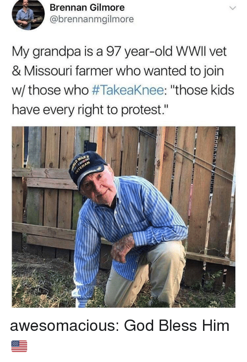 "God, Protest, and Tumblr: Brennan Gilmore  @brennanmgilmore  My grandpa is a 97 year-old WWlI vet  & Missouri farmer who wanted to join  w/ those who #Takeaknee: ""those kids  have every right to protest."" awesomacious:  God Bless Him 🇺🇸"