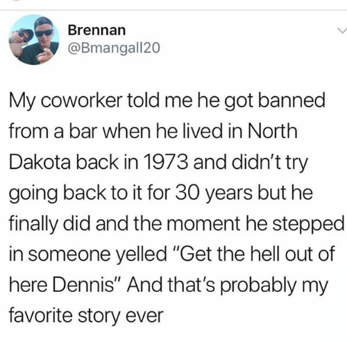 """get the hell out: Brennarn  @Bmangall20  My coworker told me he got banned  from a bar when he lived in North  Dakota back in 1973 and didn't try  going back to it for 30 years but he  finally did and the moment he stepped  in someone yelled """"Get the hell out of  here Dennis"""" And that's probably my  favorite story ever"""