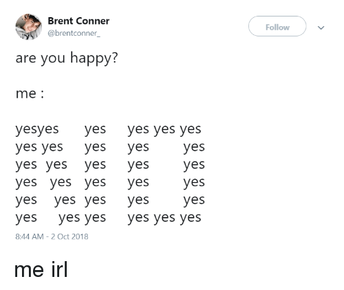 yes yes yes: Brent Conner  @brentconner_  Follow  are you happy:  me:  yesyes yes yes yes yes  yes yes yes yes  yes yes yes yes  yes yes yes yes  yes yes yes yes  yes yes yes yes yes yes  8:44 AM-2 Oct 2018 me irl
