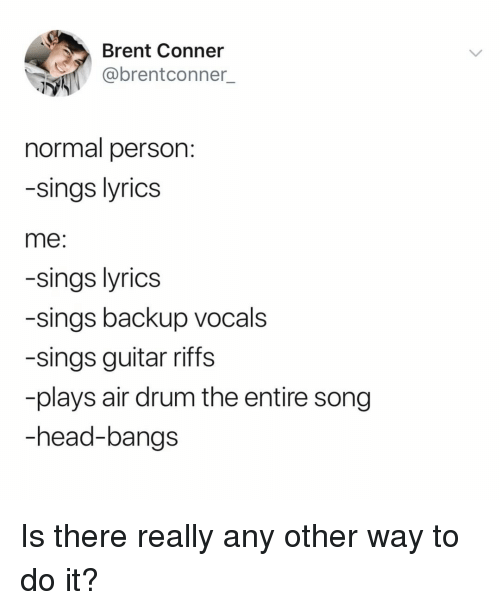 Head, Guitar, and Lyrics: Brent Conner  @brentconner  normal person  -sings lyrics  me:  -sings lyrics  -sings backup vocals  -sings guitar riffs  plays air drum the entire song  -head-bangs Is there really any other way to do it?