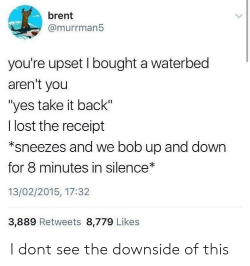 """Lost, Receipt, and Silence: brent  @murrman5  you're upset I bought a waterbed  aren't you  """"yes take it back""""  l lost the receipt  *sneezes and we bob up and down  for 8 minutes in silence  13/02/2015, 17:32  3,889 Retweets 8,779 Likes I dont see the downside of this"""