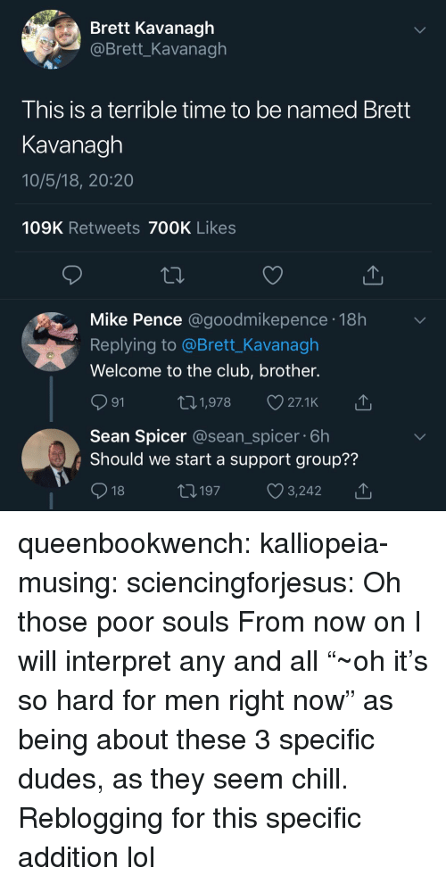 """Chill, Club, and Lol: Brett Kavanagh  @Brett_Kavanagh  I his is a terrible time to be named Brett  Kavanagh  10/5/18, 20:20  109K Retweets 700K Likes  Mike Pence @goodmikepence.18h  Replying to @Brett_Kavanagh  Welcome to the club, brother.  91  Sean Spicer @sean_spicer 6h  Should we start a support group??  18  01,978 27.1K  197  y3,242 queenbookwench: kalliopeia-musing:   sciencingforjesus: Oh those poor souls From now on I will interpret any and all """"~oh it's so hard for men right now"""" as being about these 3 specific dudes, as they seem chill.   Reblogging for this specific addition lol"""