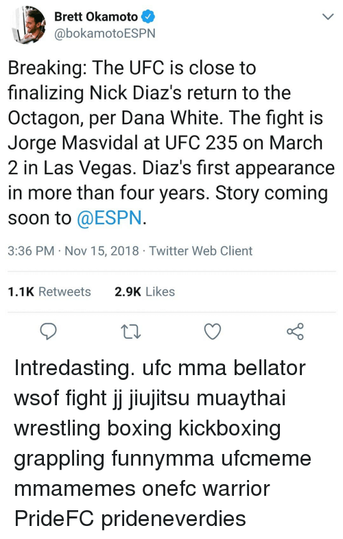Bellator: Brett Okamoto  @bokamotoESPN  Breaking: The UFC is close to  finalizing Nick Diaz's return to the  Octagon, per Dana White. The fight is  Jorge Masvidal at UFC 235 on March  2 in Las Vegas. Diaz's first appearance  in more than four years. Story coming  soon to @ESPN  3:36 PM Nov 15, 2018 Twitter Web Client  1.1K Retweets  2.9K Likes Intredasting. ufc mma bellator wsof fight jj jiujitsu muaythai wrestling boxing kickboxing grappling funnymma ufcmeme mmamemes onefc warrior PrideFC prideneverdies