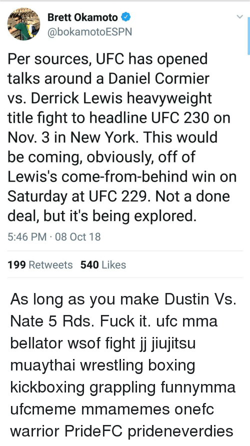 Boxing, Memes, and New York: Brett Okamoto  @bokamotoESPN  Per sources, UFC has opened  talks around a Daniel Cormier  vs. Derrick Lewis heavyweight  title fight to headline UFC 230 on  Nov. 3 in New York. This would  be coming, obviously, off of  Lewis's come-from-behind win on  Saturday at UFC 229. Not a done  deal, but it's being explored  5:46 PM 08 Oct 18  199 Retweets 540 Likes As long as you make Dustin Vs. Nate 5 Rds. Fuck it. ufc mma bellator wsof fight jj jiujitsu muaythai wrestling boxing kickboxing grappling funnymma ufcmeme mmamemes onefc warrior PrideFC prideneverdies