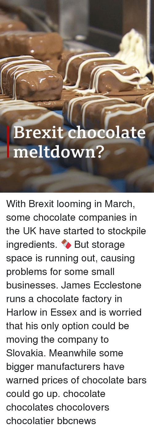 chocolate factory: Brexit chocolate  meltdown? With Brexit looming in March, some chocolate companies in the UK have started to stockpile ingredients. 🍫 But storage space is running out, causing problems for some small businesses. James Ecclestone runs a chocolate factory in Harlow in Essex and is worried that his only option could be moving the company to Slovakia. Meanwhile some bigger manufacturers have warned prices of chocolate bars could go up. chocolate chocolates chocolovers chocolatier bbcnews