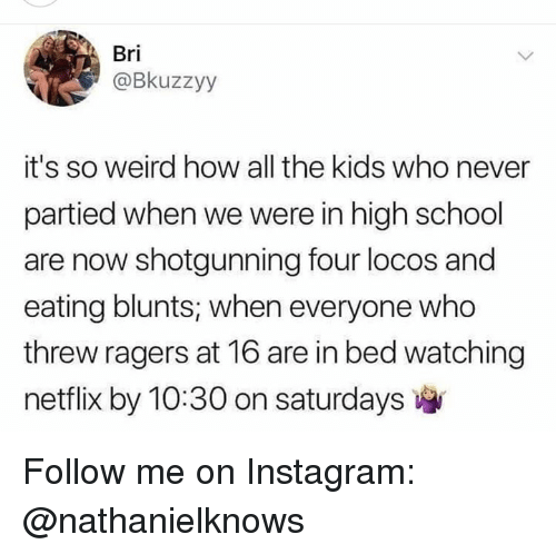 saturdays: Bri  @Bkuzzyy  it's so weird how all the kids who never  partied when we were in high school  are now shotgunning four locos and  eating blunts, when everyone who  threw ragers at 16 are in bed watching  netflix by 10:30 on saturdays Follow me on Instagram: @nathanielknows