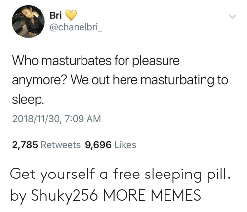 We Out: Bri  @chanelbri  Who masturbates for pleasure  anymore? We out here masturbating to  sleep.  2018/11/30, 7:09 AM  2,785 Retweets 9,696 Likes Get yourself a free sleeping pill. by Shuky256 MORE MEMES